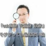 「web広告 代理店 東京」でググっても意味ない説