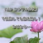 「SEO コンサル会社」で検索しても意味無し。なぜなら
